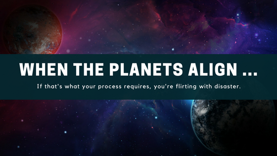 Must the planets align for your process to prevail?